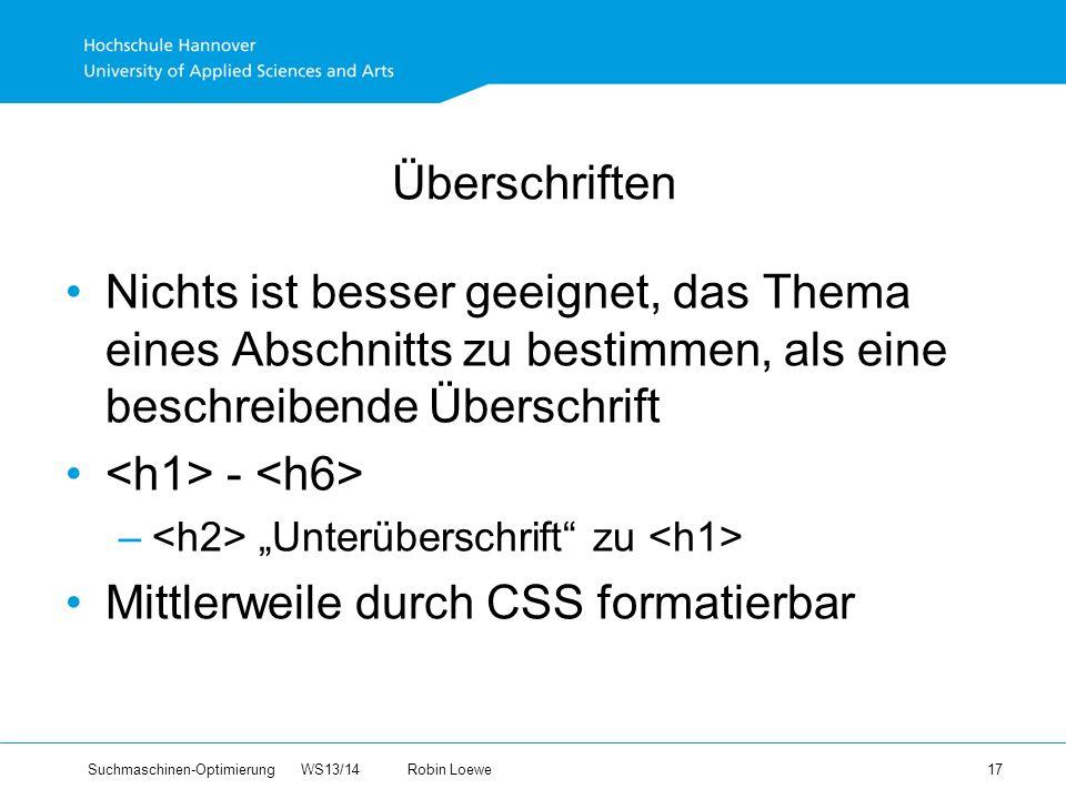 Suchmaschinen-Optimierung WS13/14Robin Loewe 17 Überschriften Nichts ist besser geeignet, das Thema eines Abschnitts zu bestimmen, als eine beschreibende Überschrift - – Unterüberschrift zu Mittlerweile durch CSS formatierbar