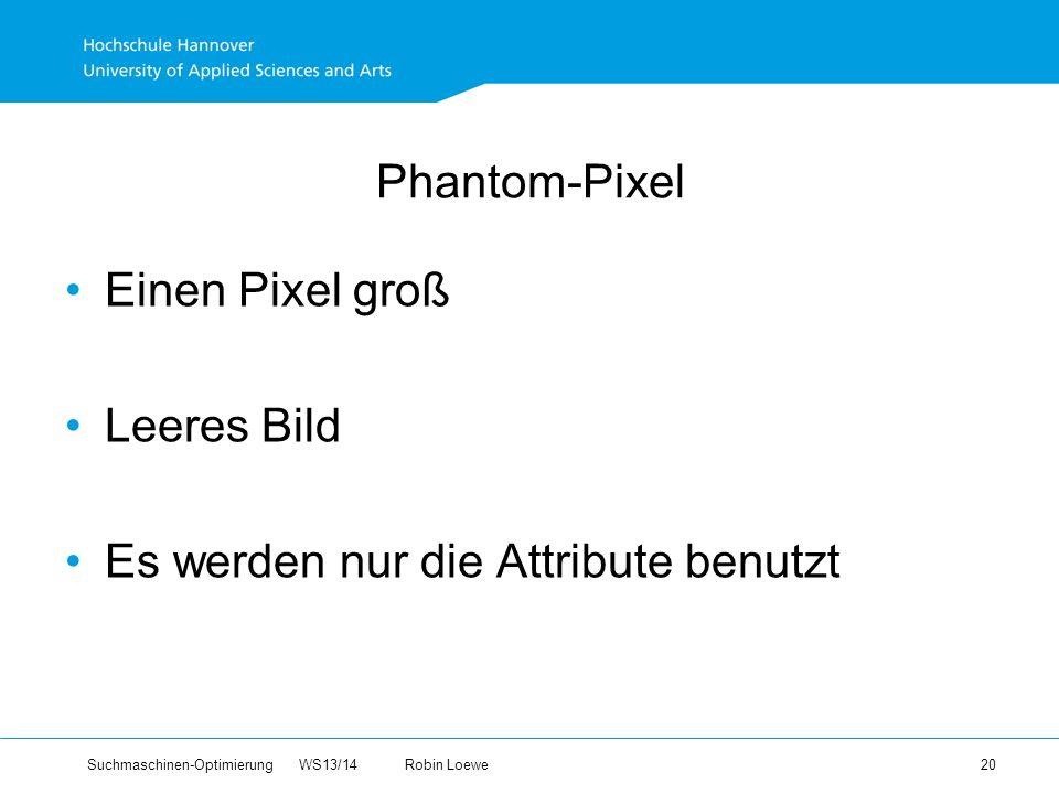 Suchmaschinen-Optimierung WS13/14Robin Loewe 20 Phantom-Pixel Einen Pixel groß Leeres Bild Es werden nur die Attribute benutzt