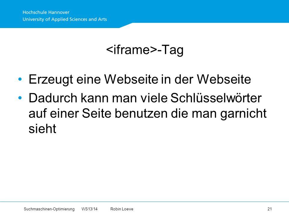 Suchmaschinen-Optimierung WS13/14Robin Loewe 21 -Tag Erzeugt eine Webseite in der Webseite Dadurch kann man viele Schlüsselwörter auf einer Seite benutzen die man garnicht sieht