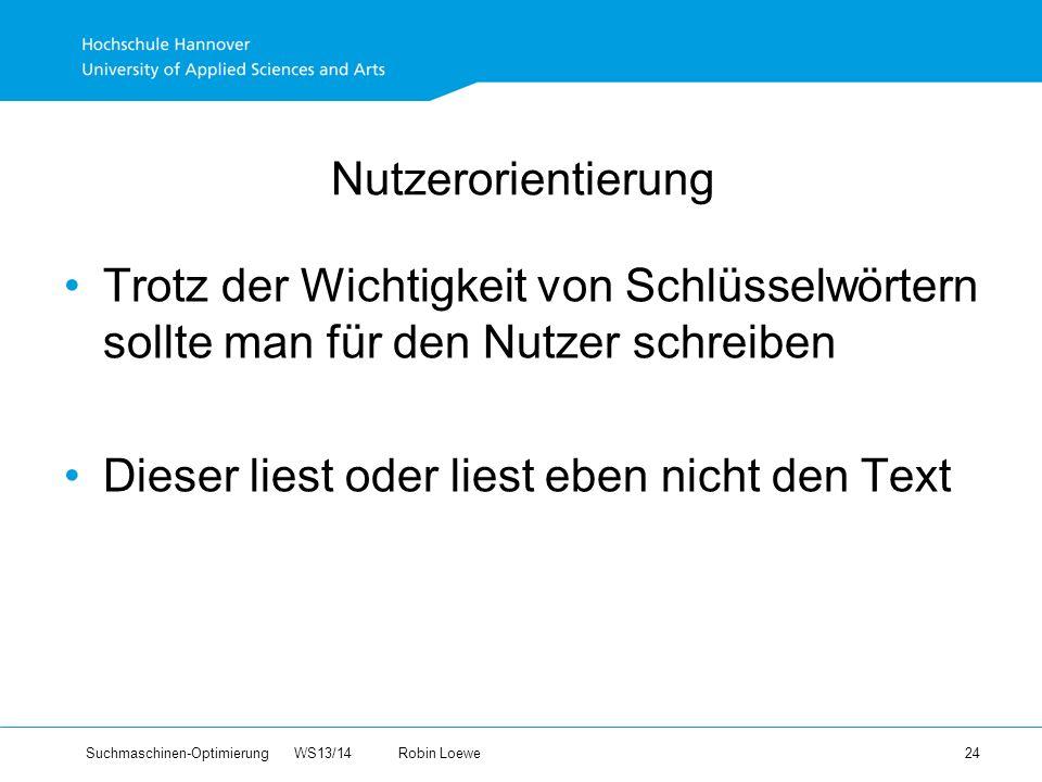 Suchmaschinen-Optimierung WS13/14Robin Loewe 24 Nutzerorientierung Trotz der Wichtigkeit von Schlüsselwörtern sollte man für den Nutzer schreiben Dieser liest oder liest eben nicht den Text