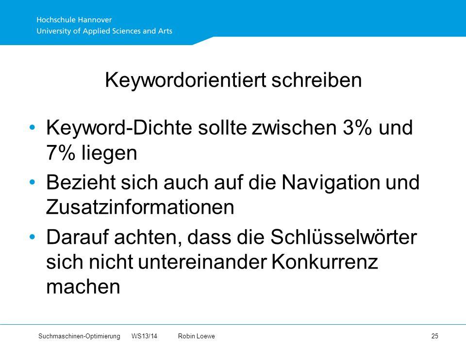 Suchmaschinen-Optimierung WS13/14Robin Loewe 25 Keywordorientiert schreiben Keyword-Dichte sollte zwischen 3% und 7% liegen Bezieht sich auch auf die Navigation und Zusatzinformationen Darauf achten, dass die Schlüsselwörter sich nicht untereinander Konkurrenz machen