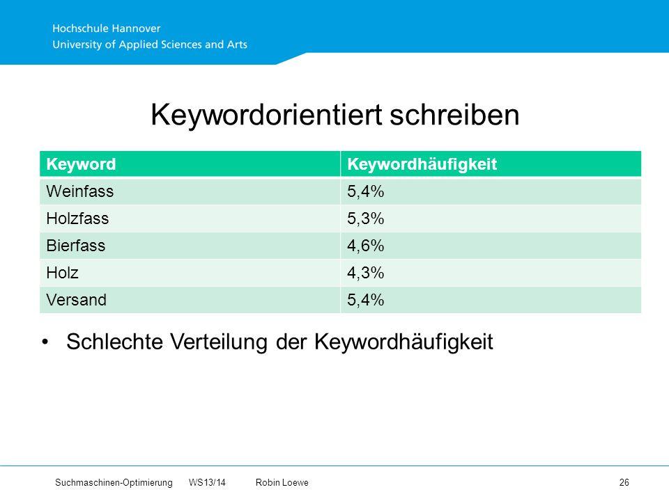 Suchmaschinen-Optimierung WS13/14Robin Loewe 26 Keywordorientiert schreiben KeywordKeywordhäufigkeit Weinfass5,4% Holzfass5,3% Bierfass4,6% Holz4,3% Versand5,4% Schlechte Verteilung der Keywordhäufigkeit