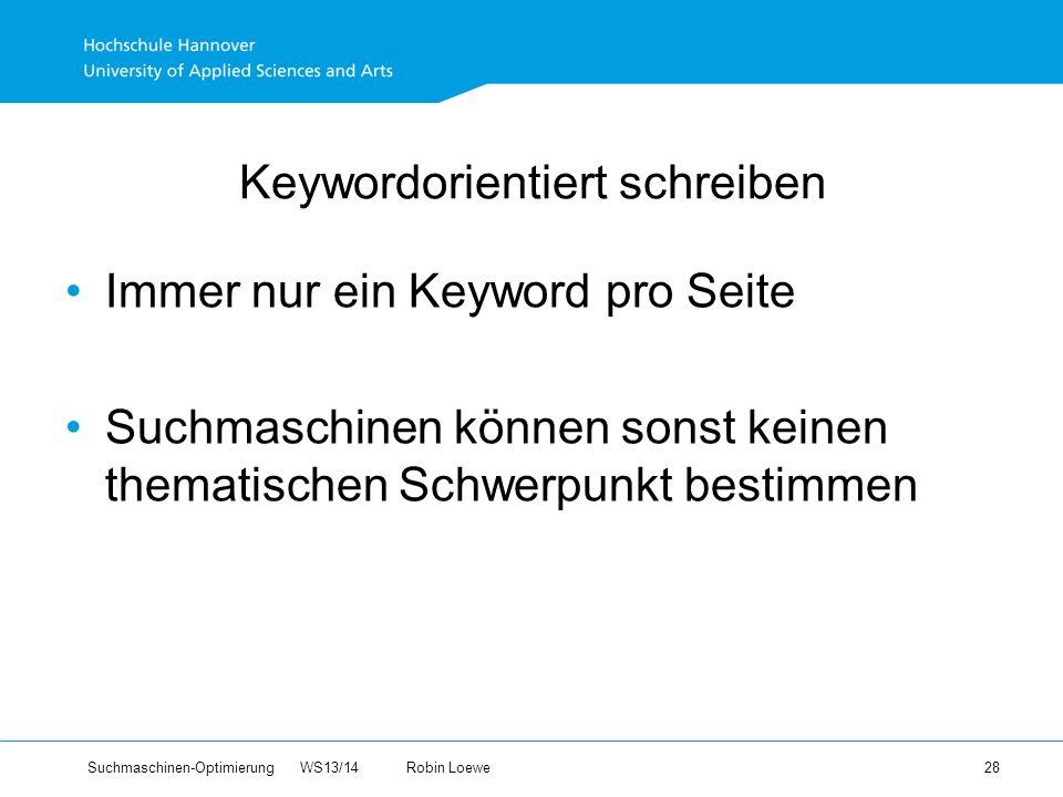 Suchmaschinen-Optimierung WS13/14Robin Loewe 28 Keywordorientiert schreiben Immer nur ein Keyword pro Seite Suchmaschinen können sonst keinen thematischen Schwerpunkt bestimmen