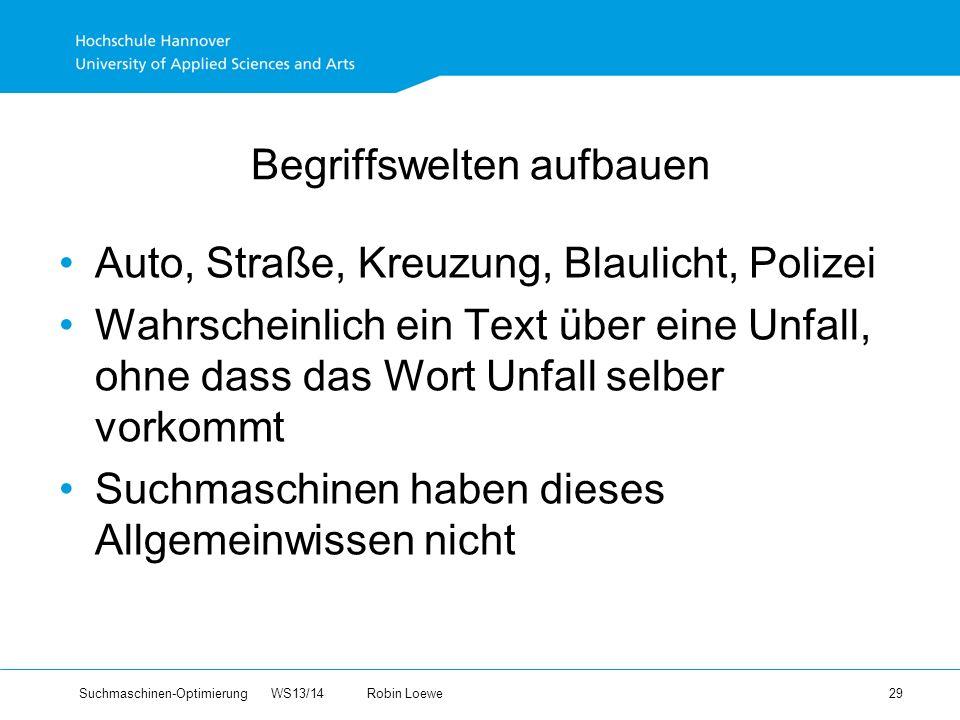 Suchmaschinen-Optimierung WS13/14Robin Loewe 29 Begriffswelten aufbauen Auto, Straße, Kreuzung, Blaulicht, Polizei Wahrscheinlich ein Text über eine Unfall, ohne dass das Wort Unfall selber vorkommt Suchmaschinen haben dieses Allgemeinwissen nicht