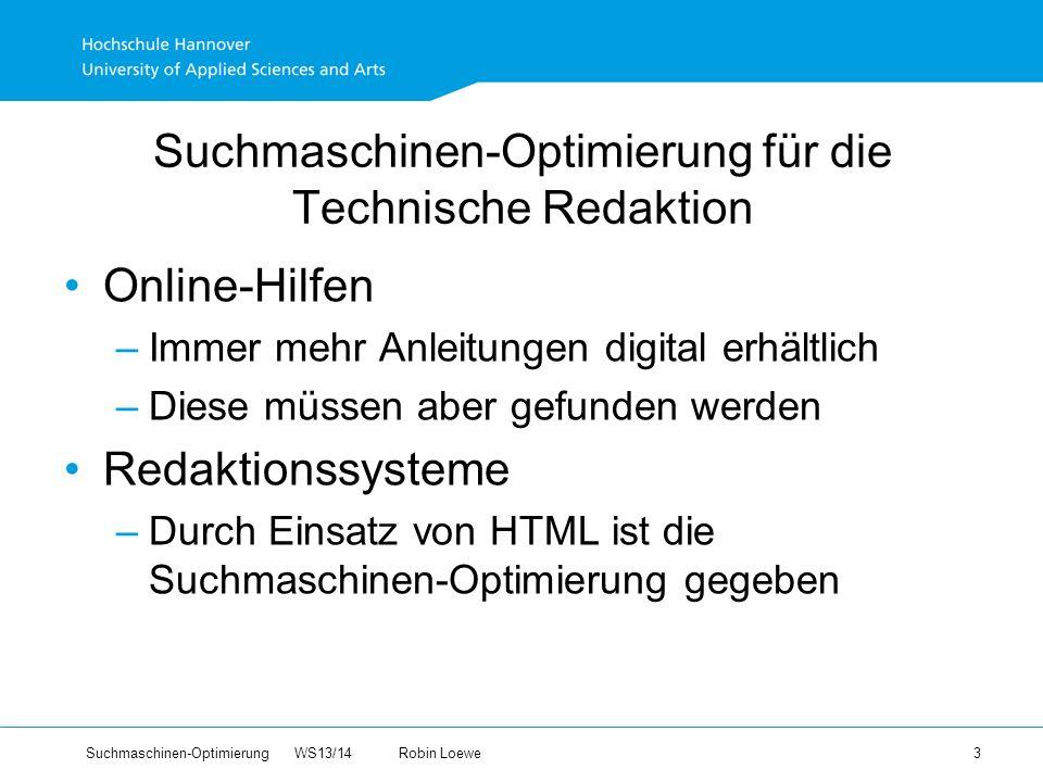 Suchmaschinen-Optimierung WS13/14Robin Loewe 3 Suchmaschinen-Optimierung für die Technische Redaktion Online-Hilfen –Immer mehr Anleitungen digital erhältlich –Diese müssen aber gefunden werden Redaktionssysteme –Durch Einsatz von HTML ist die Suchmaschinen-Optimierung gegeben