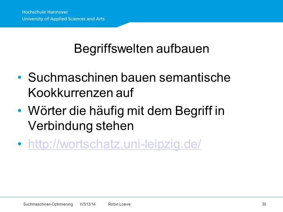 Suchmaschinen-Optimierung WS13/14Robin Loewe 30 Begriffswelten aufbauen Suchmaschinen bauen semantische Kookkurrenzen auf Wörter die häufig mit dem Begriff in Verbindung stehen http://wortschatz.uni-leipzig.de/