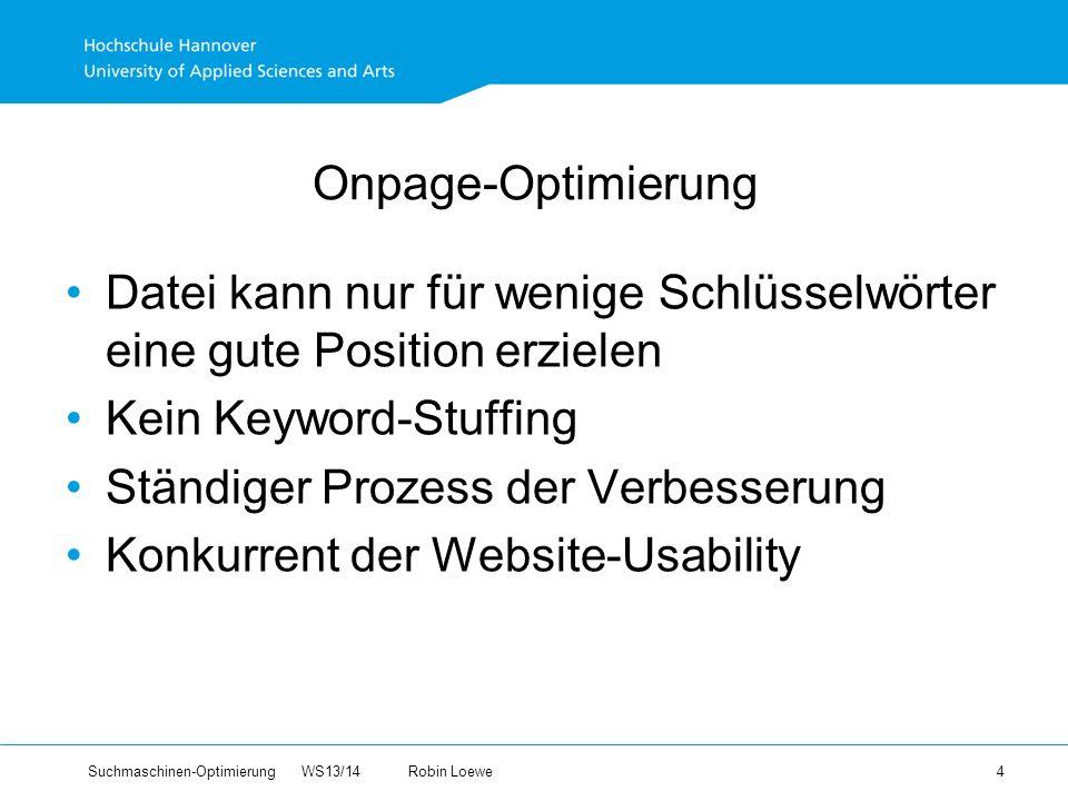 Suchmaschinen-Optimierung WS13/14Robin Loewe 4 Onpage-Optimierung Datei kann nur für wenige Schlüsselwörter eine gute Position erzielen Kein Keyword-Stuffing Ständiger Prozess der Verbesserung Konkurrent der Website-Usability