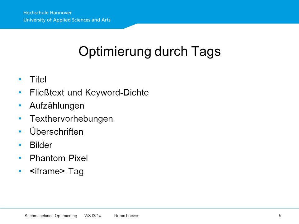 Suchmaschinen-Optimierung WS13/14Robin Loewe 5 Optimierung durch Tags Titel Fließtext und Keyword-Dichte Aufzählungen Texthervorhebungen Überschriften Bilder Phantom-Pixel -Tag