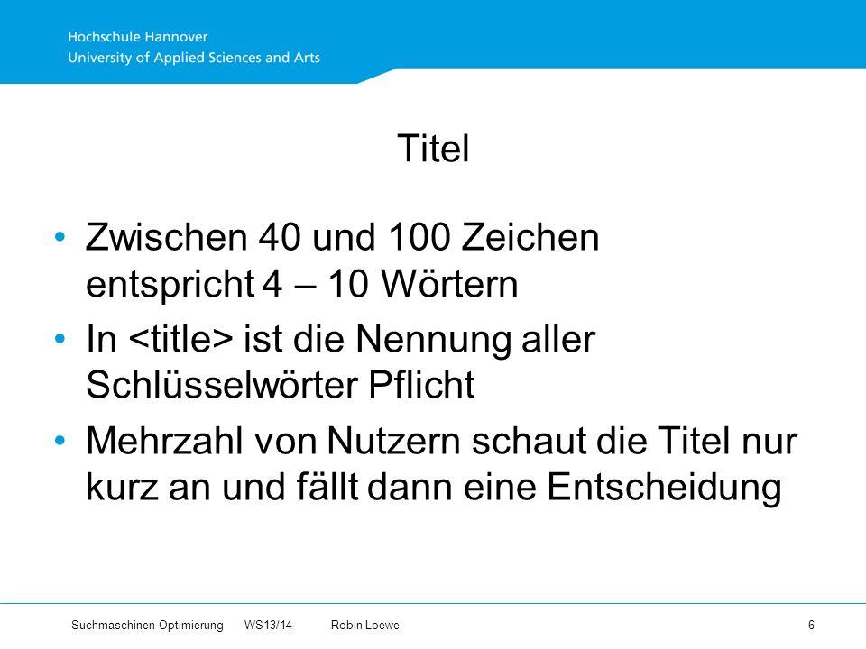 Suchmaschinen-Optimierung WS13/14Robin Loewe 6 Titel Zwischen 40 und 100 Zeichen entspricht 4 – 10 Wörtern In ist die Nennung aller Schlüsselwörter Pflicht Mehrzahl von Nutzern schaut die Titel nur kurz an und fällt dann eine Entscheidung