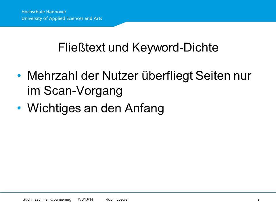 Suchmaschinen-Optimierung WS13/14Robin Loewe 9 Fließtext und Keyword-Dichte Mehrzahl der Nutzer überfliegt Seiten nur im Scan-Vorgang Wichtiges an den Anfang