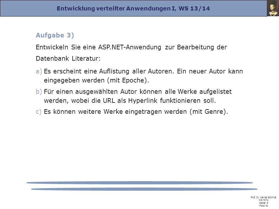 Entwicklung verteilter Anwendungen I, WS 13/14 Prof. Dr. Herrad Schmidt WS 13/14 Kapitel 6 Folie 18 Aufgabe 3) Entwickeln Sie eine ASP.NET-Anwendung z