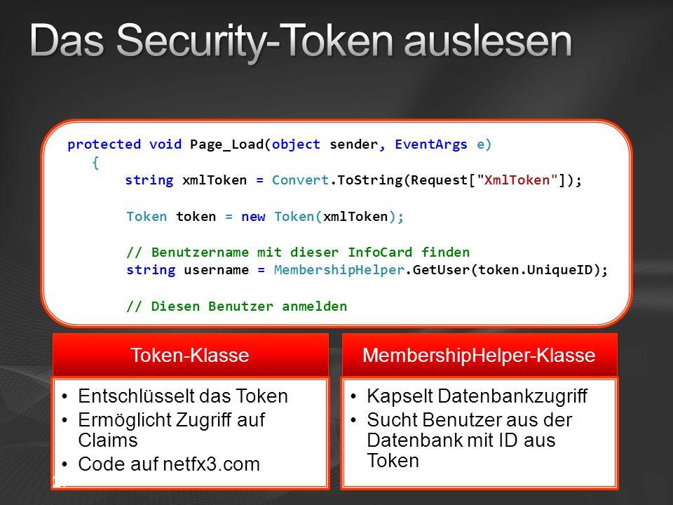 protected void Page_Load(object sender, EventArgs e) { string xmlToken = Convert.ToString(Request[ XmlToken ]); Token token = new Token(xmlToken); // Benutzername mit dieser InfoCard finden string username = MembershipHelper.GetUser(token.UniqueID); // Diesen Benutzer anmelden Token-Klasse Entschlüsselt das Token Ermöglicht Zugriff auf Claims Code auf netfx3.com MembershipHelper-Klasse Kapselt Datenbankzugriff Sucht Benutzer aus der Datenbank mit ID aus Token 27