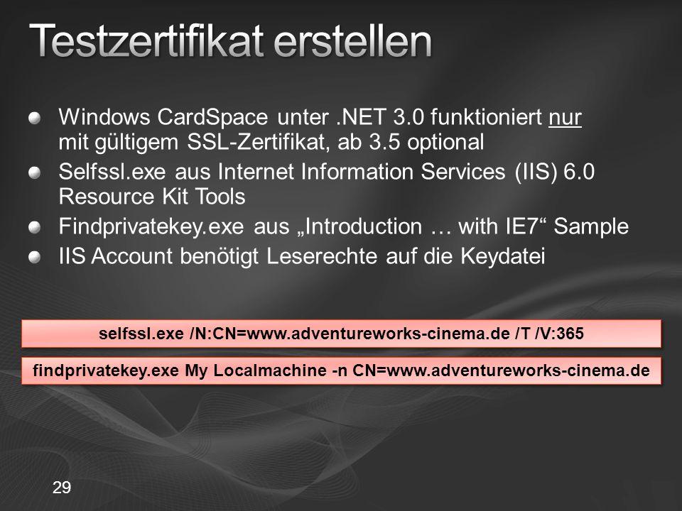 29 Windows CardSpace unter.NET 3.0 funktioniert nur mit gültigem SSL-Zertifikat, ab 3.5 optional Selfssl.exe aus Internet Information Services (IIS) 6.0 Resource Kit Tools Findprivatekey.exe aus Introduction … with IE7 Sample IIS Account benötigt Leserechte auf die Keydatei selfssl.exe /N:CN=www.adventureworks-cinema.de /T /V:365 findprivatekey.exe My Localmachine -n CN=www.adventureworks-cinema.de