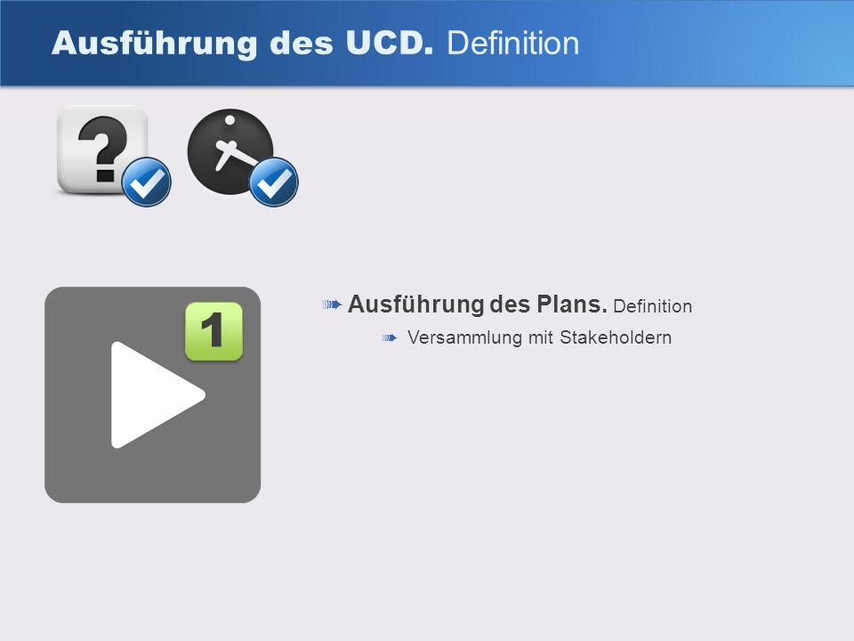 Ausführung des UCD. Definition Ausführung des Plans. Definition Versammlung mit Stakeholdern 1 1