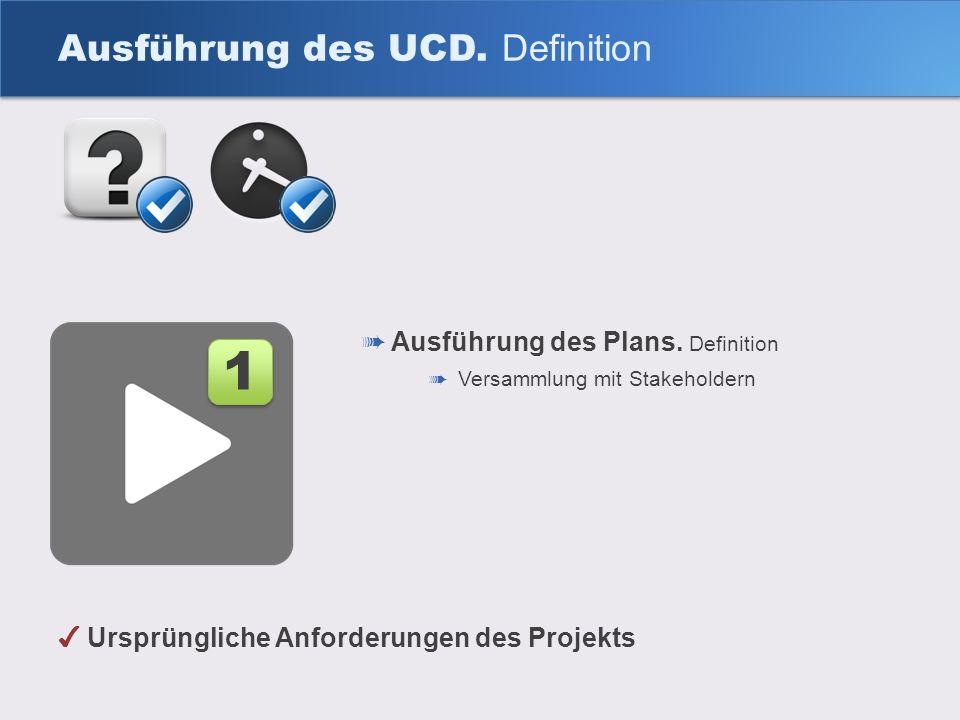 Ausführung des UCD. Definition Ausführung des Plans. Definition Versammlung mit Stakeholdern 1 1 Ursprüngliche Anforderungen des Projekts