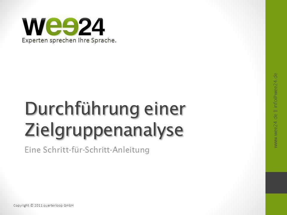 www.wee24.de || info@wee24.de Copyright © 2011 quarterloop GmbH Experten sprechen Ihre Sprache. Durchführung einer Zielgruppenanalyse Eine Schritt-für