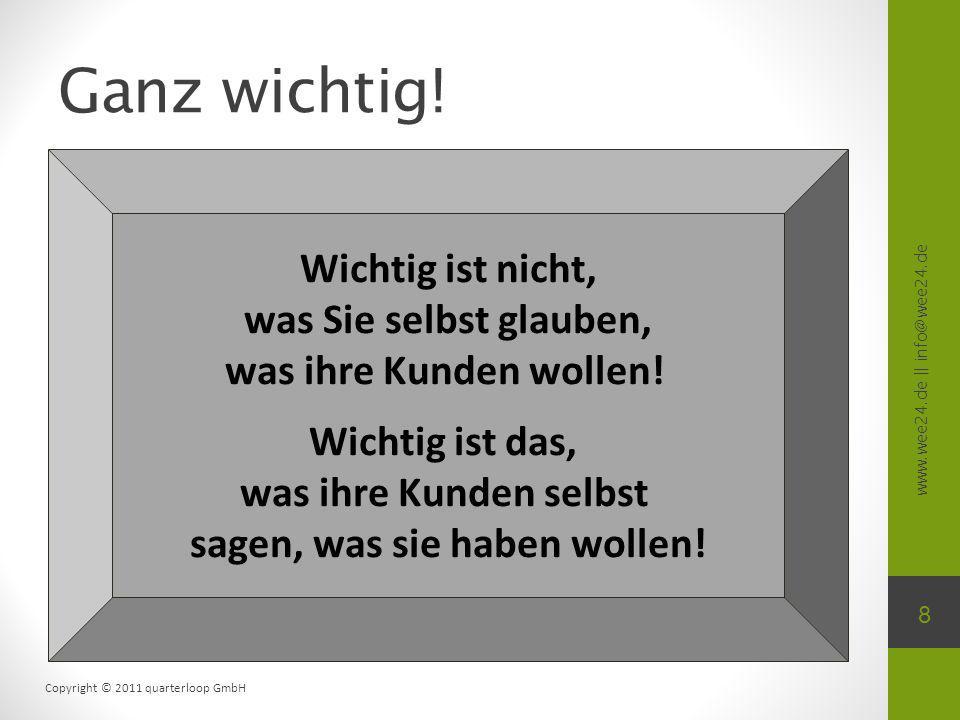 www.wee24.de || info@wee24.de Copyright © 2011 quarterloop GmbH Ganz wichtig! 8 Wichtig ist nicht, was Sie selbst glauben, was ihre Kunden wollen! Wic