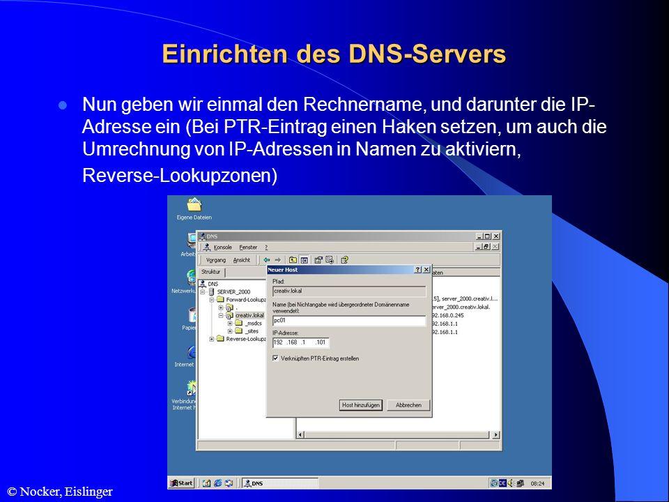 © Nocker, Eislinger Einrichten des DNS-Servers Nun geben wir einmal den Rechnername, und darunter die IP- Adresse ein (Bei PTR-Eintrag einen Haken set