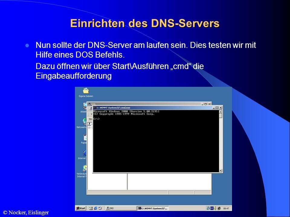© Nocker, Eislinger Einrichten des DNS-Servers Nun sollte der DNS-Server am laufen sein. Dies testen wir mit Hilfe eines DOS Befehls. Dazu öffnen wir