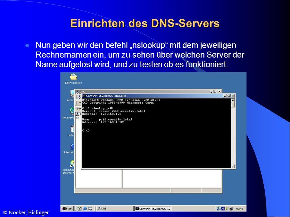 © Nocker, Eislinger Einrichten des DNS-Servers Nun geben wir den befehl nslookup mit dem jeweiligen Rechnernamen ein, um zu sehen über welchen Server