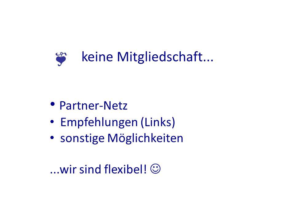 keine Mitgliedschaft... Partner-Netz Empfehlungen (Links) sonstige Möglichkeiten...wir sind flexibel!