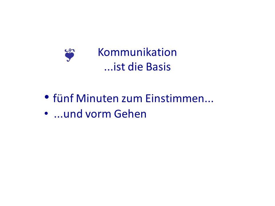 Kommunikation...ist die Basis fünf Minuten zum Einstimmen......und vorm Gehen