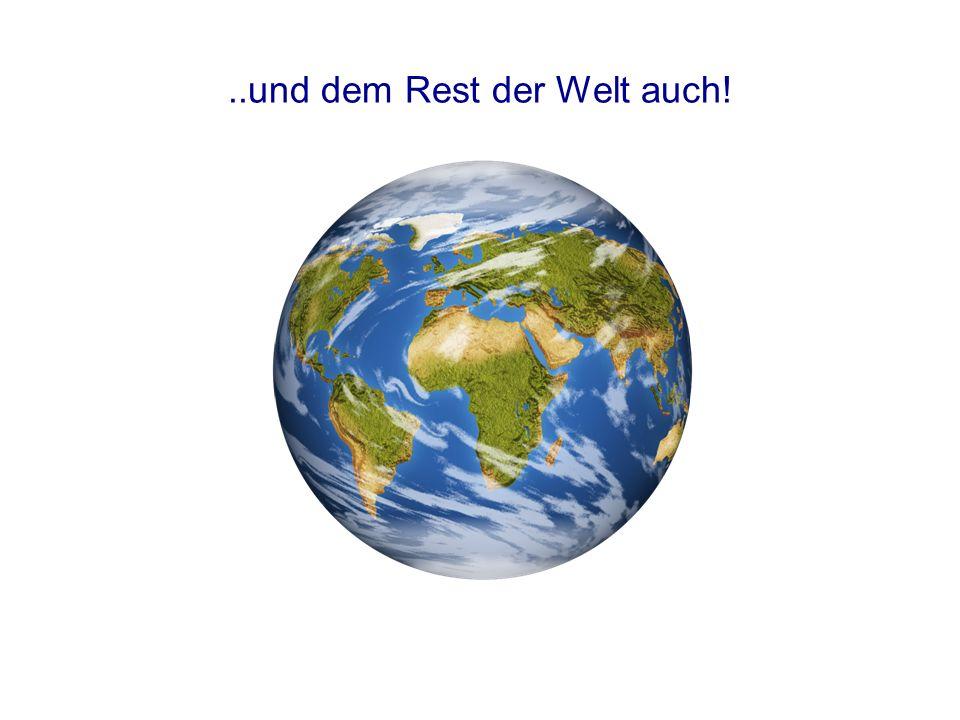 ..und dem Rest der Welt auch!