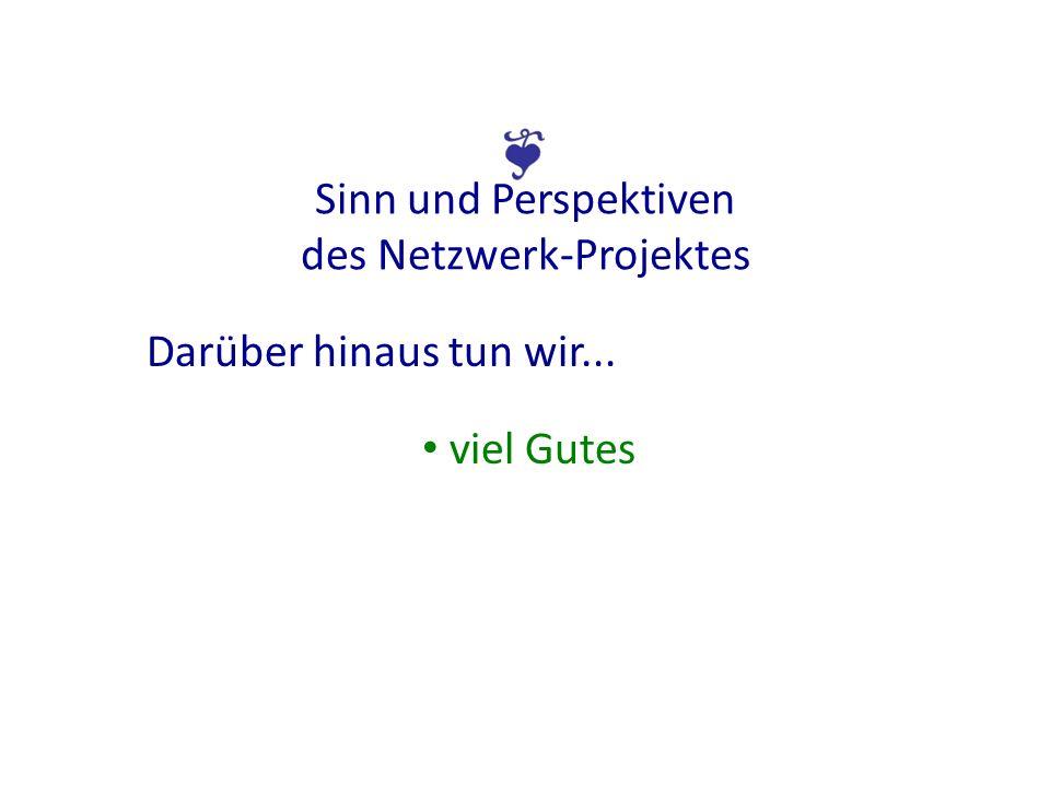 Sinn und Perspektiven des Netzwerk-Projektes Darüber hinaus tun wir... viel Gutes