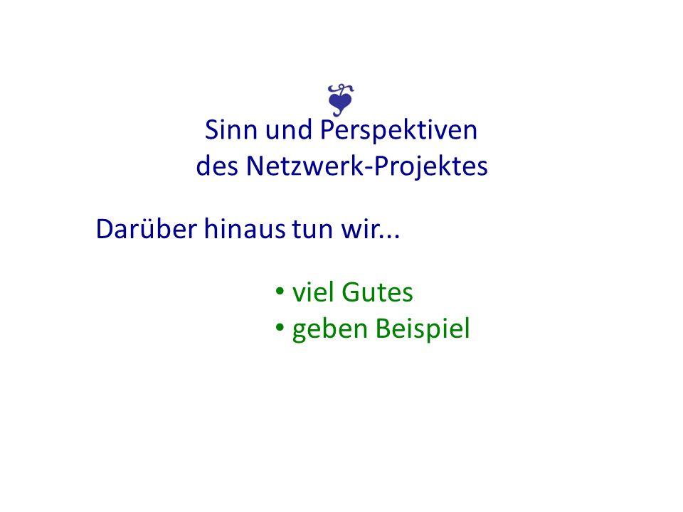 Sinn und Perspektiven des Netzwerk-Projektes Darüber hinaus tun wir... viel Gutes geben Beispiel