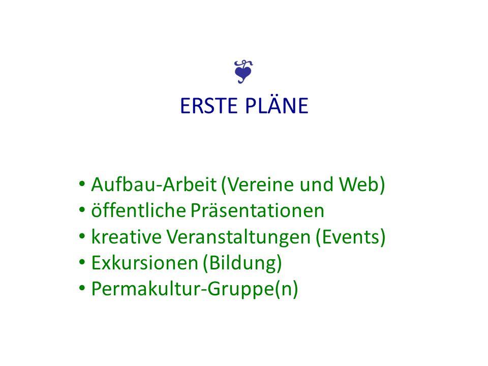 ERSTE PLÄNE Aufbau-Arbeit (Vereine und Web) öffentliche Präsentationen kreative Veranstaltungen (Events) Exkursionen (Bildung) Permakultur-Gruppe(n)