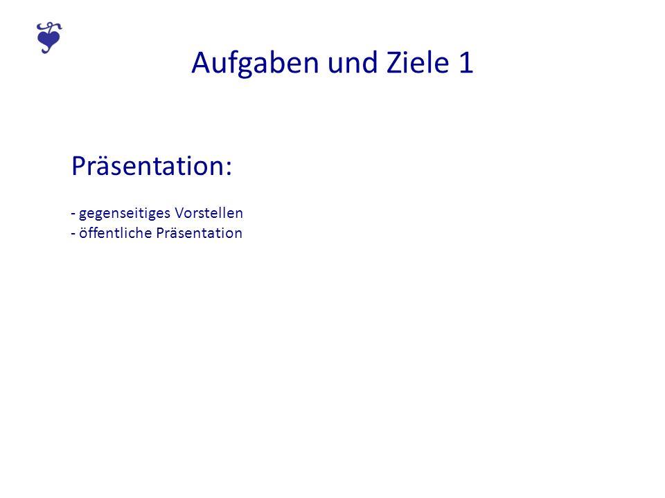 Aufgaben und Ziele 1 Präsentation: - gegenseitiges Vorstellen - öffentliche Präsentation