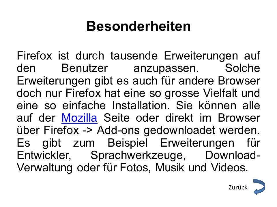 Besonderheiten Firefox ist durch tausende Erweiterungen auf den Benutzer anzupassen. Solche Erweiterungen gibt es auch für andere Browser doch nur Fir