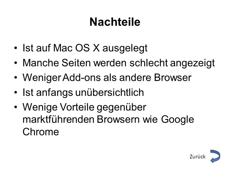 Nachteile Ist auf Mac OS X ausgelegt Manche Seiten werden schlecht angezeigt Weniger Add-ons als andere Browser Ist anfangs unübersichtlich Wenige Vor