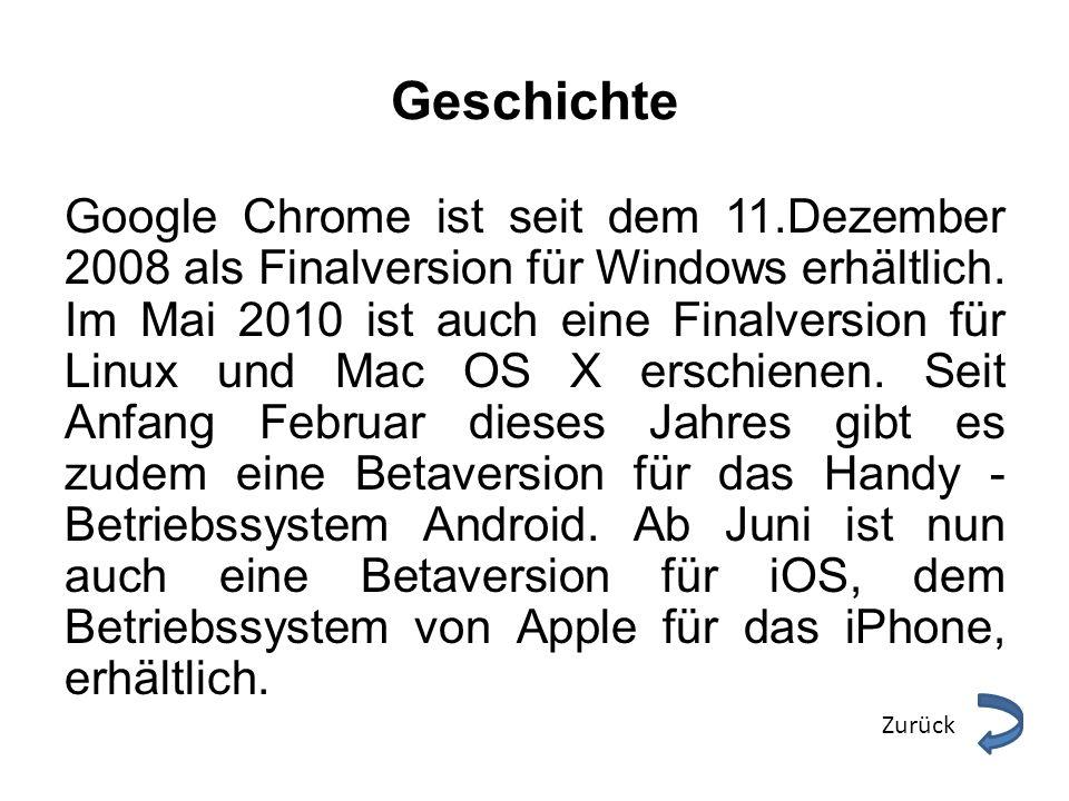 Geschichte Google Chrome ist seit dem 11.Dezember 2008 als Finalversion für Windows erhältlich. Im Mai 2010 ist auch eine Finalversion für Linux und M