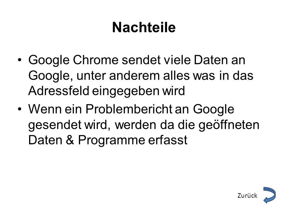 Nachteile Google Chrome sendet viele Daten an Google, unter anderem alles was in das Adressfeld eingegeben wird Wenn ein Problembericht an Google gese