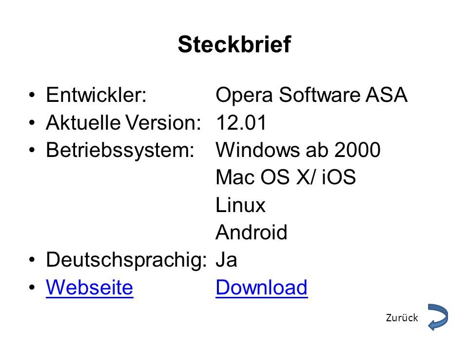Steckbrief Entwickler: Opera Software ASA Aktuelle Version: 12.01 Betriebssystem:Windows ab 2000 Mac OS X/ iOS Linux Android Deutschsprachig:Ja WebseiteDownloadWebseiteDownload Zurück