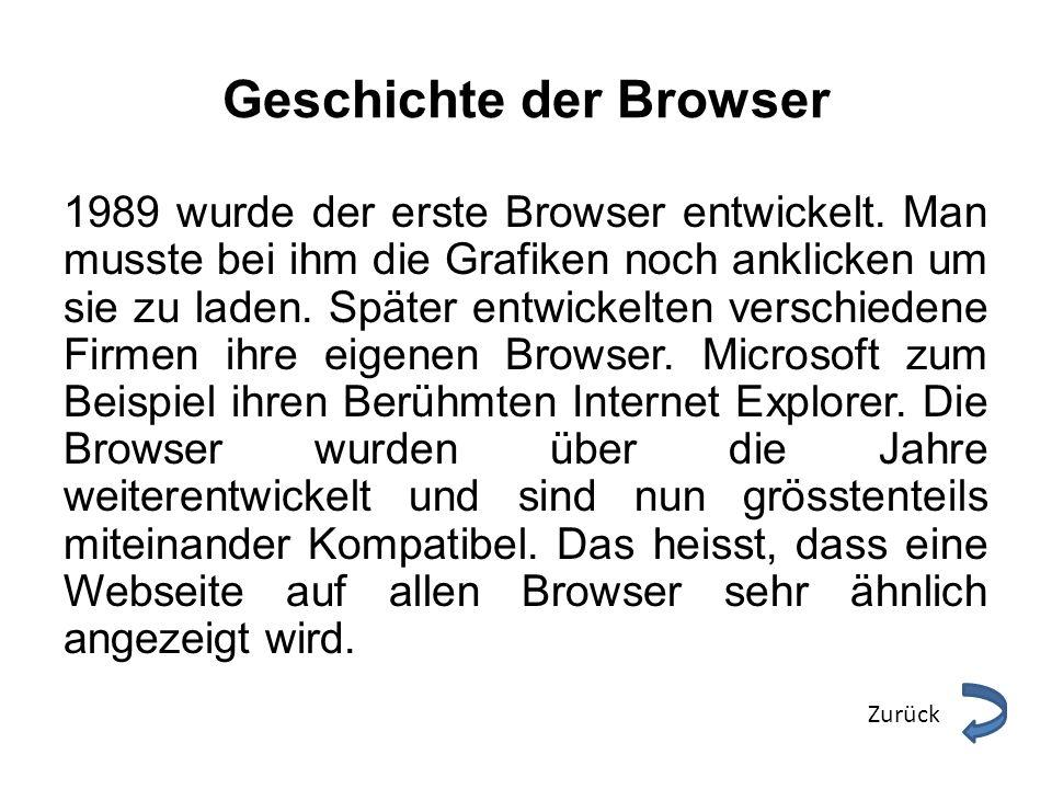 Geschichte der Browser 1989 wurde der erste Browser entwickelt. Man musste bei ihm die Grafiken noch anklicken um sie zu laden. Später entwickelten ve