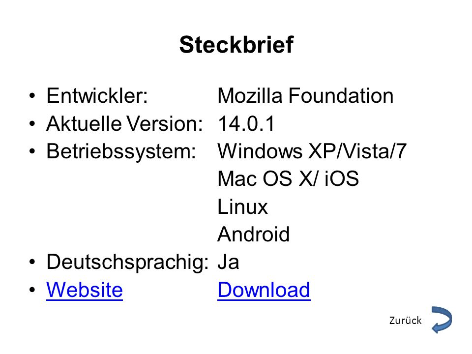 Steckbrief Entwickler: Mozilla Foundation Aktuelle Version: 14.0.1 Betriebssystem:Windows XP/Vista/7 Mac OS X/ iOS Linux Android Deutschsprachig: Ja WebsiteDownloadWebsiteDownload Zurück