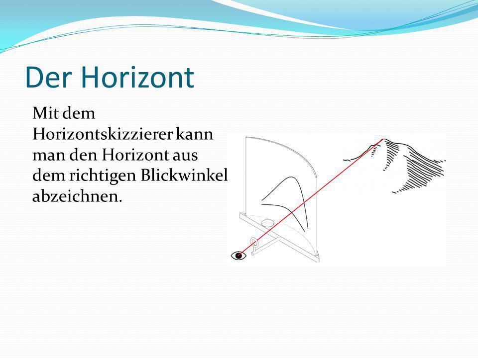 Der Horizont Mit dem Horizontskizzierer kann man den Horizont aus dem richtigen Blickwinkel abzeichnen.