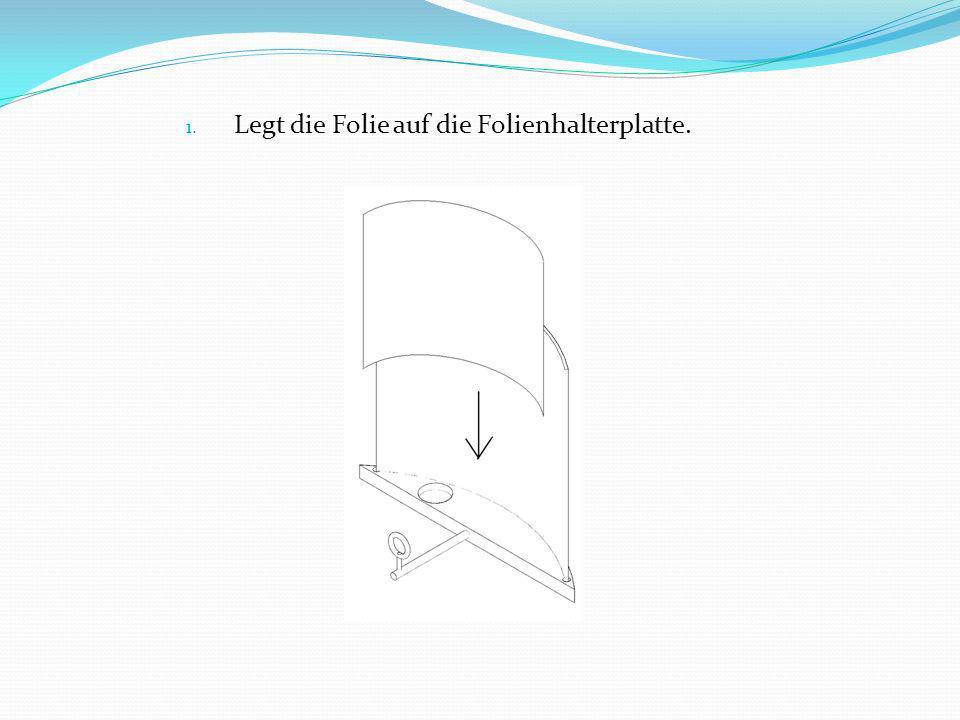 1. Legt die Folie auf die Folienhalterplatte.