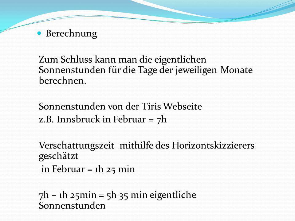 Berechnung Zum Schluss kann man die eigentlichen Sonnenstunden für die Tage der jeweiligen Monate berechnen. Sonnenstunden von der Tiris Webseite z.B.