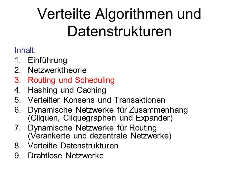 Verteilte Algorithmen und Datenstrukturen Inhalt: 1.Einführung 2.Netzwerktheorie 3.Routing und Scheduling 4.Hashing und Caching 5.Verteilter Konsens und Transaktionen 6.Dynamische Netzwerke für Zusammenhang (Cliquen, Cliquegraphen und Expander) 7.Dynamische Netzwerke für Routing (Verankerte und dezentrale Netzwerke) 8.Verteilte Datenstrukturen 9.Drahtlose Netzwerke