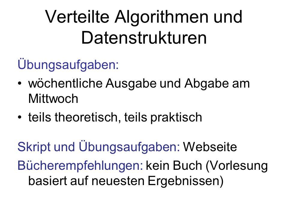 Verteilte Algorithmen und Datenstrukturen Übungsaufgaben: wöchentliche Ausgabe und Abgabe am Mittwoch teils theoretisch, teils praktisch Skript und Übungsaufgaben: Webseite Bücherempfehlungen: kein Buch (Vorlesung basiert auf neuesten Ergebnissen)