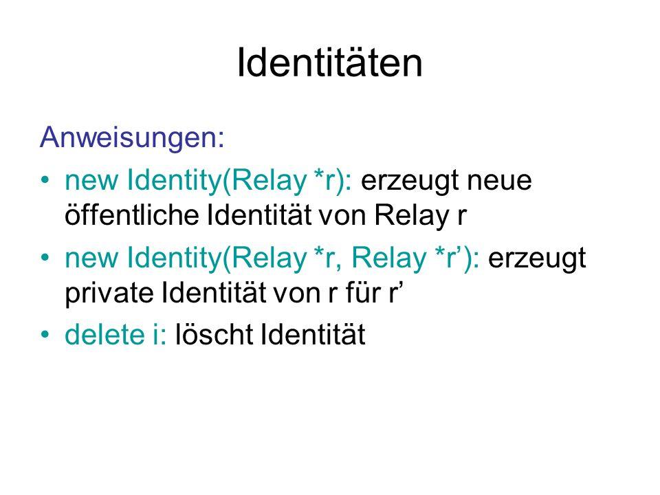Identitäten Anweisungen: new Identity(Relay *r): erzeugt neue öffentliche Identität von Relay r new Identity(Relay *r, Relay *r): erzeugt private Identität von r für r delete i: löscht Identität
