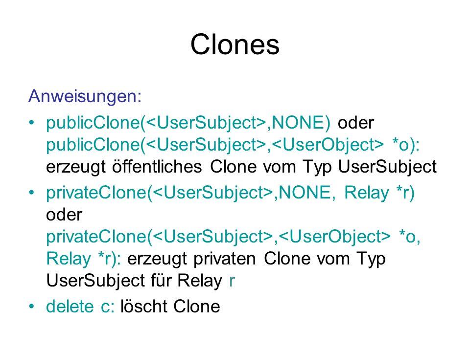 Clones Anweisungen: publicClone(,NONE) oder publicClone(, *o): erzeugt öffentliches Clone vom Typ UserSubject privateClone(,NONE, Relay *r) oder privateClone(, *o, Relay *r): erzeugt privaten Clone vom Typ UserSubject für Relay r delete c: löscht Clone