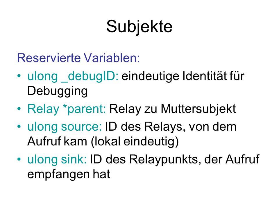 Subjekte Reservierte Variablen: ulong _debugID: eindeutige Identität für Debugging Relay *parent: Relay zu Muttersubjekt ulong source: ID des Relays, von dem Aufruf kam (lokal eindeutig) ulong sink: ID des Relaypunkts, der Aufruf empfangen hat