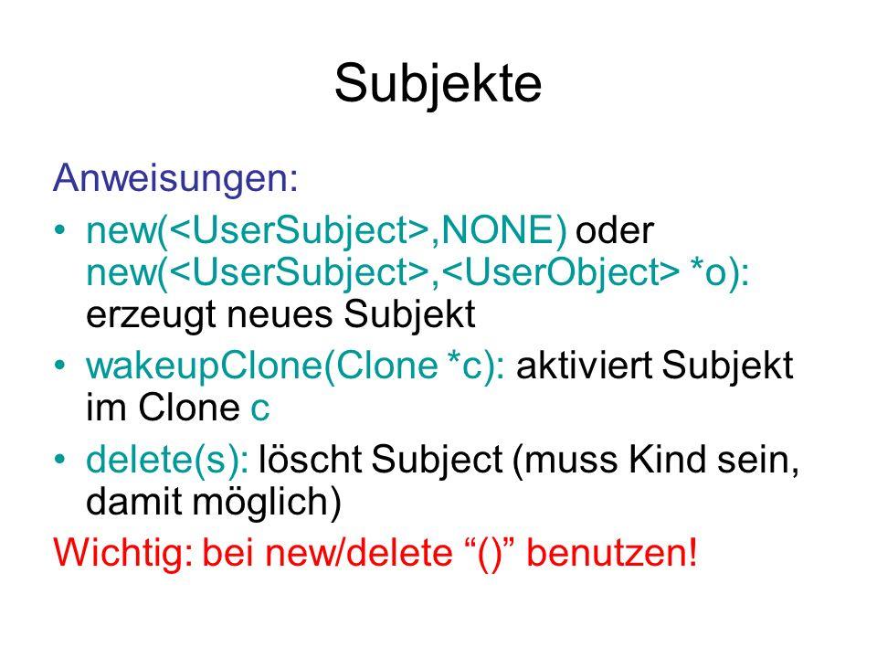 Subjekte Anweisungen: new(,NONE) oder new(, *o): erzeugt neues Subjekt wakeupClone(Clone *c): aktiviert Subjekt im Clone c delete(s): löscht Subject (muss Kind sein, damit möglich) Wichtig: bei new/delete () benutzen!