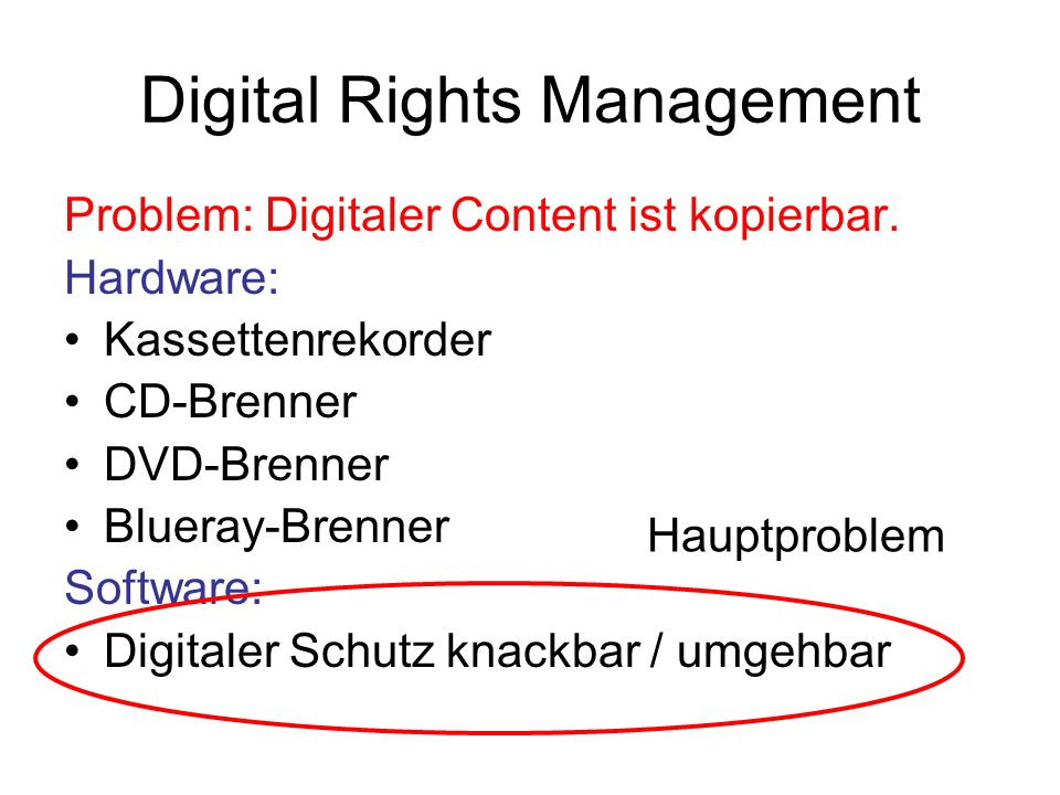 Digital Rights Management Problem: Digitaler Content ist kopierbar. Hardware: Kassettenrekorder CD-Brenner DVD-Brenner Blueray-Brenner Software: Digit