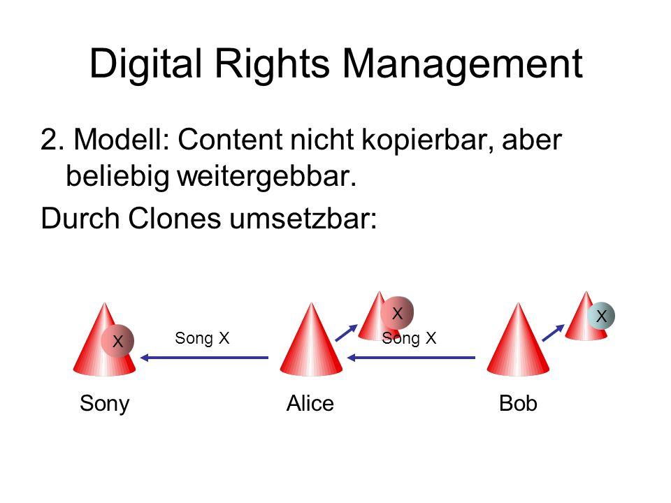 Digital Rights Management 2. Modell: Content nicht kopierbar, aber beliebig weitergebbar. Durch Clones umsetzbar: SonyAliceBob Song X X X X X