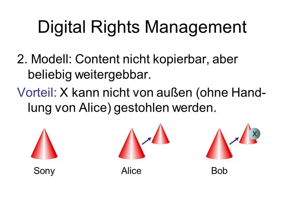 Digital Rights Management 2. Modell: Content nicht kopierbar, aber beliebig weitergebbar. Vorteil: X kann nicht von außen (ohne Hand- lung von Alice)